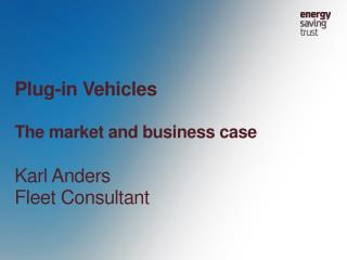 Plug-in Vehicles The market and business case Karl Anders Fleet Consultant