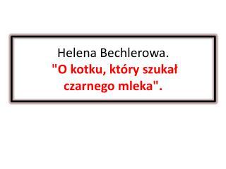 """Helena  Bechlerowa .  """"O kotku, który szukał  czarnego mleka""""."""