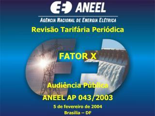 Revisão Tarifária Periódica FATOR X  Audiência Pública  ANEEL AP 043/2003 5 de fevereiro de 2004