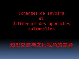 Echanges de savoirs  et  différence des approches culturelles 知识交流与文化视角的差 异