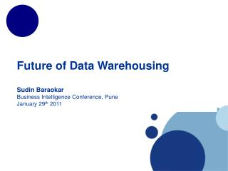 Future of Data Warehousing  Sudin Baraokar Business Intelligence Conference, Pune January 29th 2011