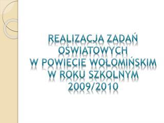REALIZACJA ZADAŃ  OŚWIATOWYCH  W POWIECIE WOŁOMIŃSKIM  W ROKU SZKOLNYM 2009/2010