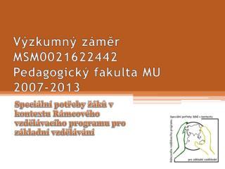 Výzkumný záměr MSM0021622442 Pedagogický fakulta MU 2007-2013
