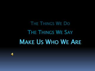The Things We Do The Things We Say Make Us Who We Are