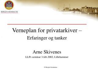 Verneplan for privatarkiver   Erfaringer og tanker  Arne Skivenes LLPs seminar 3.feb.2002, Lillehammer