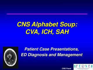 CNS Alphabet Soup: CVA, ICH, SAH Patient Case Presentations,  	ED Diagnosis and Management