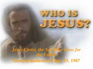 Jesus Christ, the Son Who Lives for the Father General audience of July 15, 1987