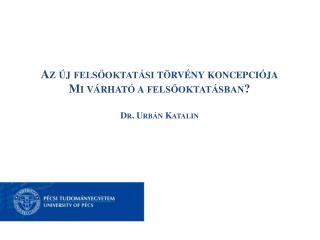 Az új felsőoktatási törvény koncepciója Mi várható a felsőoktatásban? Dr. Urbán Katalin