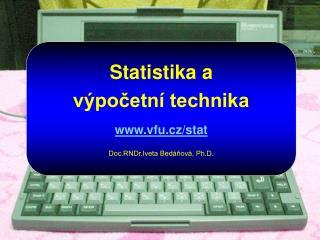 Statistika a výpočetní technika vfu.cz/stat Doc.RNDr.Iveta Bedáňová, Ph.D.
