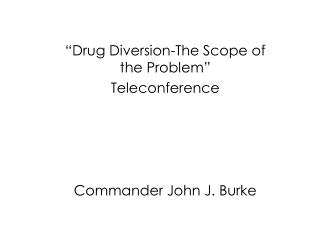"""Drug Diversion-The Scope of the Problem"" Teleconference Commander John J. Burke"