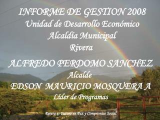 INFORME DE GESTION 2008 Unidad de Desarrollo Económico Alcaldía Municipal Rivera