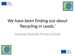 We have been finding out about 'Recycling in Leeds.'
