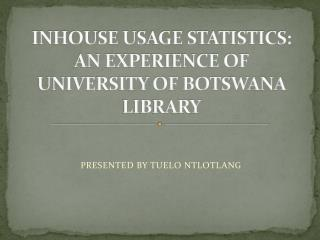 INHOUSE USAGE STATISTICS: AN EXPERIENCE OF UNIVERSITY OF BOTSWANA LIBRARY