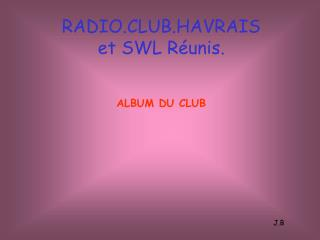 RADIO.CLUB.HAVRAIS et SWL Réunis. ALBUM DU CLUB J.B