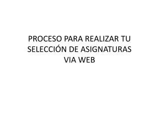 PROCESO PARA REALIZAR TU SELECCIÓN DE ASIGNATURAS VIA WEB