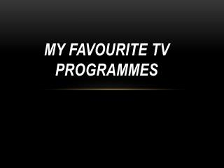 MY FAVOURITE TV PROGRAMMES