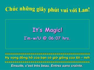 It's Magic! I'm-w/U @  06:07  hrs.
