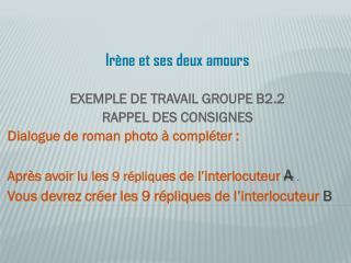Irène et ses deux amours EXEMPLE DE TRAVAIL GROUPE B2.2  RAPPEL DES CONSIGNES