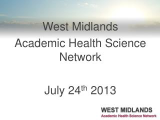 West  Midlands  Academic  Health Science Network July 24 th  2013