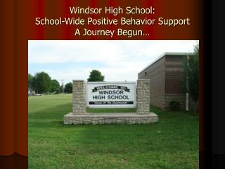 Windsor High School: School-Wide Positive Behavior Support A Journey Begun…