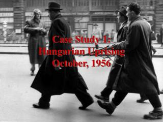 Case Study 1: Hungarian Uprising October, 1956