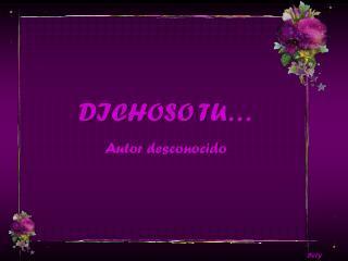 DICHOSO TU… Autor desconocido