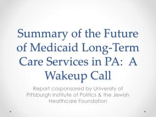 Summary of the Future of Medicaid Long-Term  Care Services in PA:  A Wakeup Call