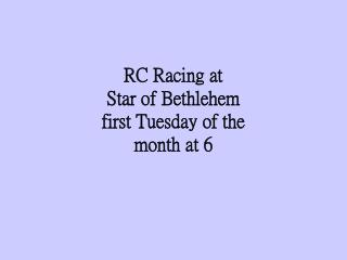 RC Racing at Star of Bethlehem first Tuesday of the   month at 6