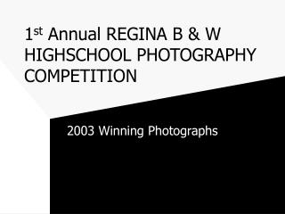 1 st  Annual REGINA B & W HIGHSCHOOL PHOTOGRAPHY COMPETITION