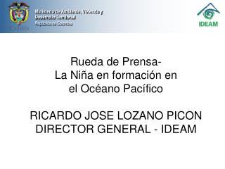 Rueda de Prensa-  La Ni a en formaci n en  el Oc ano Pac fico  RICARDO JOSE LOZANO PICON DIRECTOR GENERAL - IDEAM
