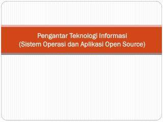 Pengantar Teknologi Informasi ( Sistem Operasi dan Aplikasi  Open Source)