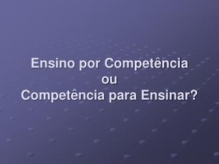 Ensino por Competência ou Competência para Ensinar?