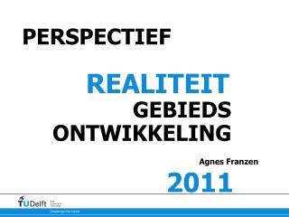 PERSPECTIEF REALITEIT          GEBIEDS ONTWIKKELING Agnes Franzen 2011