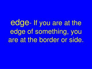 edge - If you are at the edge of something, you  are at the border or side.