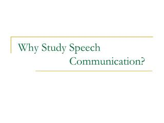 Why Study Speech                      Communication?
