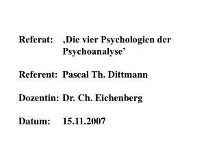 Referat:   Die vier Psychologien der    Psychoanalyse    Referent:  Pascal Th. Dittmann   Dozentin:  Dr. Ch. Eichenberg