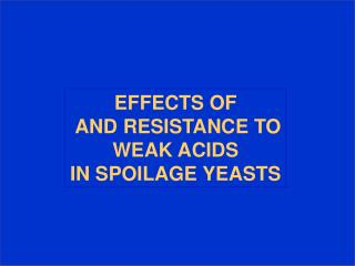 EFFECTS OF  AND RESISTANCE TO  WEAK ACIDS  IN SPOILAGE YEASTS