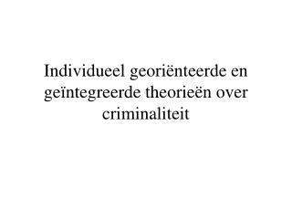 Individueel geori nteerde en ge ntegreerde theorie n over criminaliteit