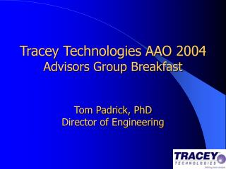 Tracey Technologies AAO 2004 Advisors Group Breakfast    Tom Padrick, PhD Director of Engineering