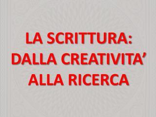 LA SCRITTURA: DALLA CREATIVITA� ALLA RICERCA