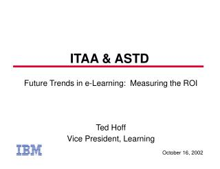 Future Trends in e-Learning:  Measuring the ROI Ted Hoff Vice President, Learning