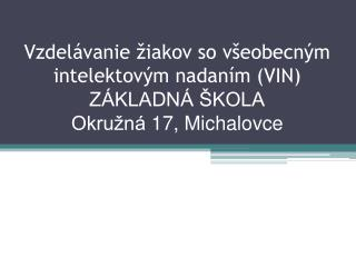 Vzdelávanie žiakov so všeobecným intelektovým nadaním (VIN) ZÁKLADNÁ ŠKOLA Okružná 17, Michalovce