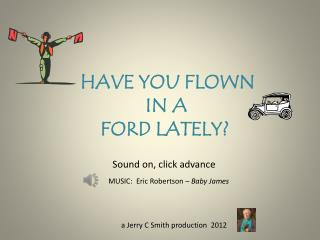 HAVE YOU FLOWN               IN A     FORD LATELY?