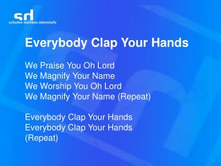 Everybody Clap Your Hands We Praise You Oh Lord We Magnify Your Name We Worship You Oh Lord