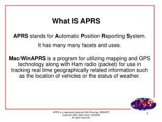 APRS  stands for  A utomatic  P osition  R eporting  S ystem.  It has many many facets and uses.