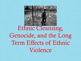 Ethnic Cleansing, Genocide, and the Long Term Effects of Ethnic Violence