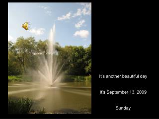 It's another beautiful day It's September 13, 2009 Sunday