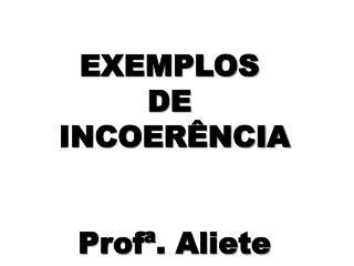 EXEMPLOS  DE  INCOERÊNCIA Profª. Aliete