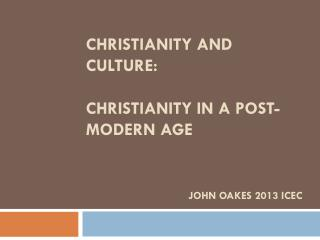 Christianity and Culture: Christianity in a Post-MODERN Age  John Oakes 2013 ICEC