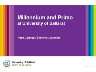 Millennium and Primo at University of Ballarat Rose Counsel, Systems Librarian